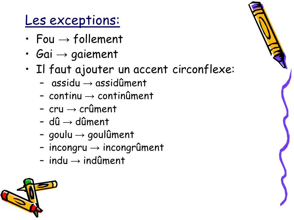 Les exceptions: Fou follement Gai gaiement Il faut ajouter un accent circonflexe: – assidu assidûment –continu continûment –cru crûment –dû dûment –go