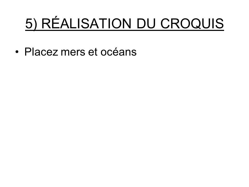 5) RÉALISATION DU CROQUIS Placez mers et océans
