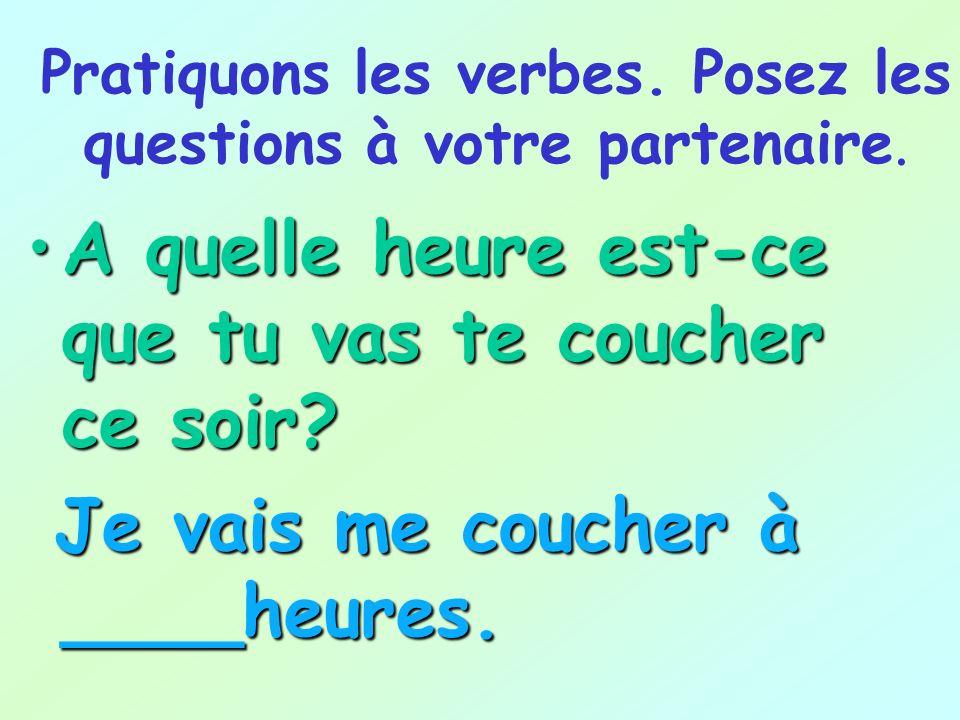 Pratiquons les verbes. Posez les questions à votre partenaire. A quelle heure est-ce que tu vas te lever ce week-end?A quelle heure est-ce que tu vas