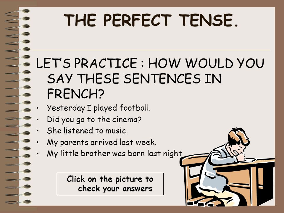 THE PERFECT TENSE.LETS PRACTICE : HOW WOULD YOU SAY THESE SENTENCES IN FRENCH.