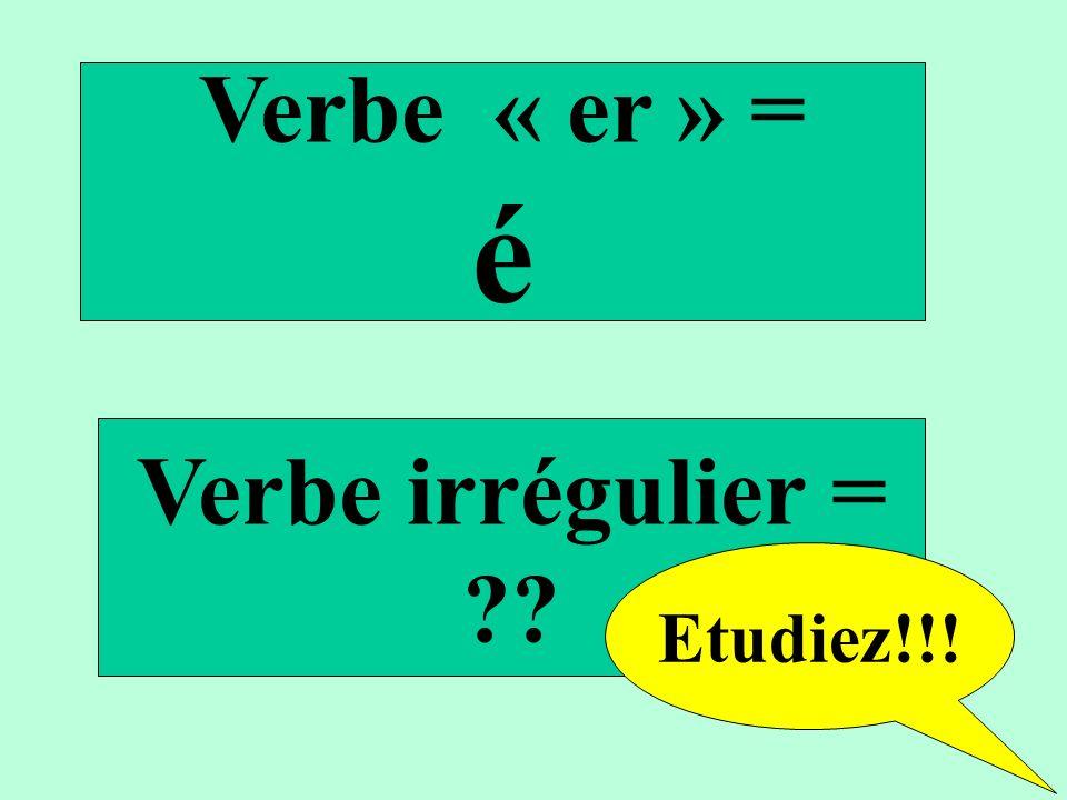Verbe « er » = é Verbe irrégulier = ?? Etudiez!!!