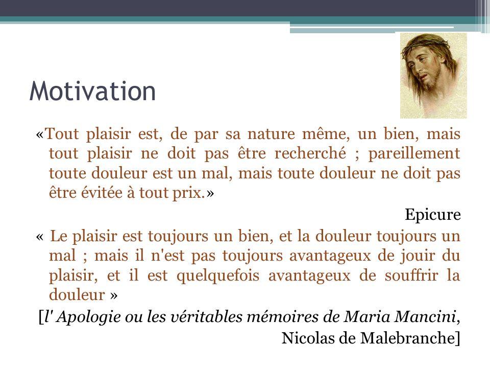 Motivation «Tout plaisir est, de par sa nature même, un bien, mais tout plaisir ne doit pas être recherché ; pareillement toute douleur est un mal, ma