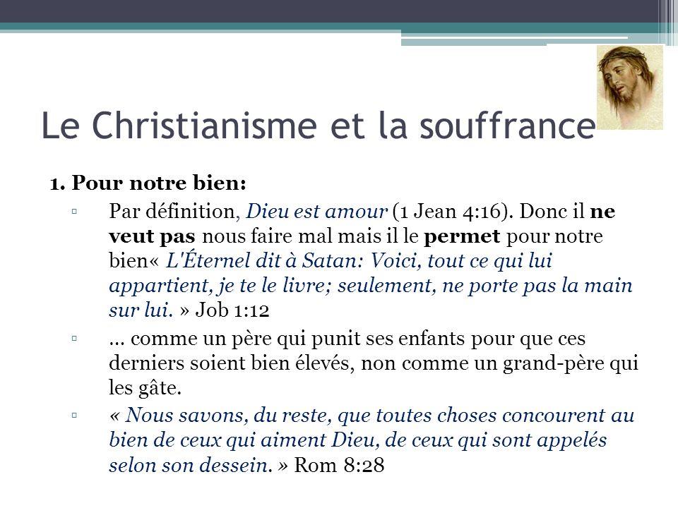 Le Christianisme et la souffrance 1. Pour notre bien: Par définition, Dieu est amour (1 Jean 4:16). Donc il ne veut pas nous faire mal mais il le perm