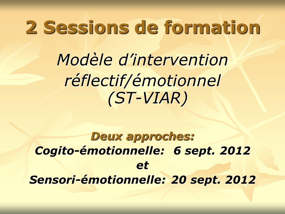 2 Sessions de formation Modèle dintervention réflectif/émotionnel (ST-VIAR) Deux approches: Cogito-émotionnelle: 6 sept. 2012 et Sensori-émotionnelle:
