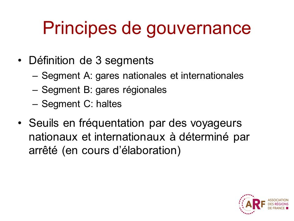 Principes de gouvernance Définition de 3 segments –Segment A: gares nationales et internationales –Segment B: gares régionales –Segment C: haltes Seuils en fréquentation par des voyageurs nationaux et internationaux à déterminé par arrêté (en cours délaboration)