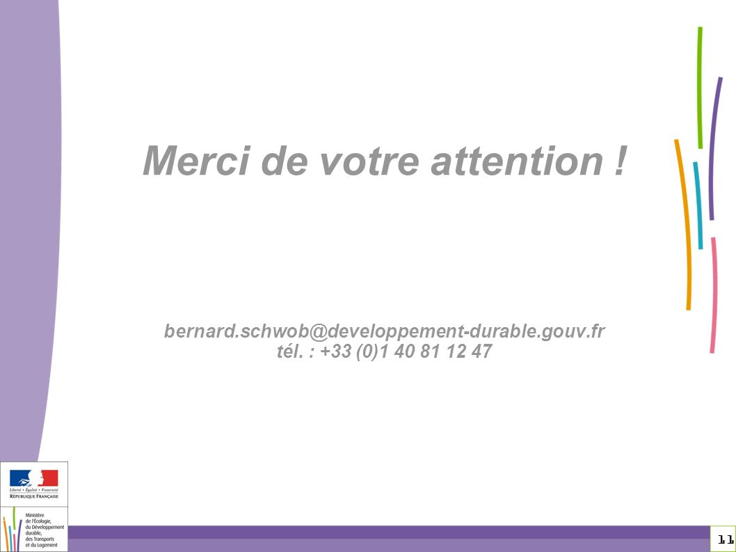11 11 Merci de votre attention ! bernard.schwob@developpement-durable.gouv.fr tél. : +33 (0)1 40 81 12 47