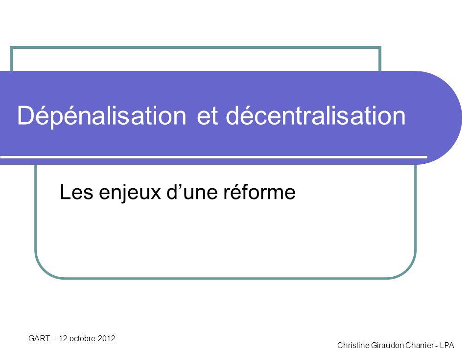 Christine Giraudon Charrier - LPA GART – 12 octobre 2012 Dépénalisation et décentralisation Les enjeux dune réforme