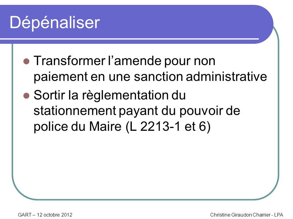 GART – 12 octobre 2012Christine Giraudon Charrier - LPA Dépénaliser Transformer lamende pour non paiement en une sanction administrative Sortir la règ