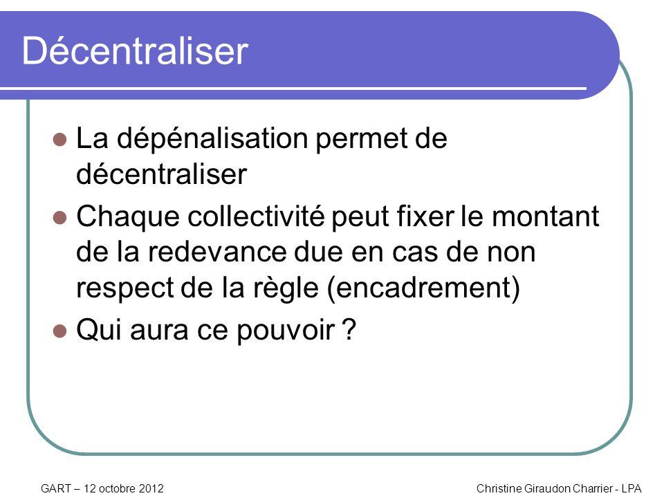 GART – 12 octobre 2012Christine Giraudon Charrier - LPA Décentraliser La dépénalisation permet de décentraliser Chaque collectivité peut fixer le mont