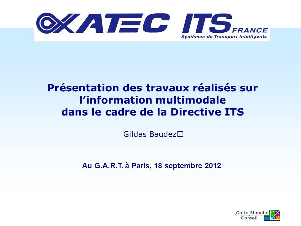 Présentation des travaux réalisés sur linformation multimodale dans le cadre de la Directive ITS Gildas Baudez Au G.A.R.T. à Paris, 18 septembre 2012