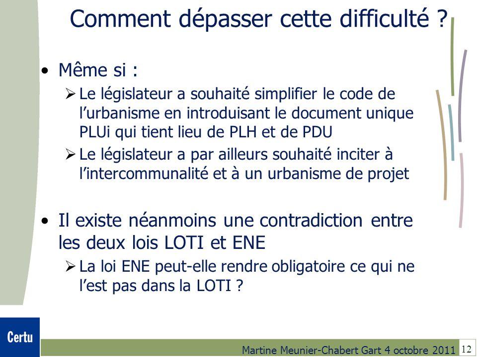 12 Martine Meunier-Chabert Gart 4 octobre 2011 Comment dépasser cette difficulté ? Même si : Le législateur a souhaité simplifier le code de lurbanism