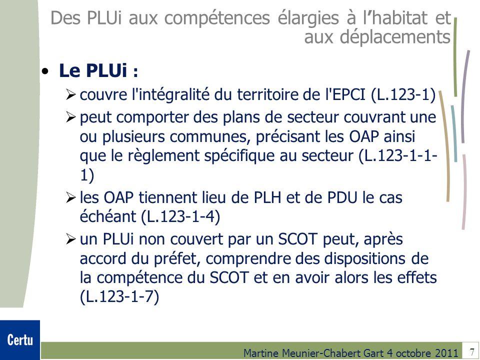 7 Martine Meunier-Chabert Gart 4 octobre 2011 Des PLUi aux compétences élargies à lhabitat et aux déplacements Le PLUi : couvre l intégralité du territoire de l EPCI (L.123-1) peut comporter des plans de secteur couvrant une ou plusieurs communes, précisant les OAP ainsi que le règlement spécifique au secteur (L.123-1-1- 1) les OAP tiennent lieu de PLH et de PDU le cas échéant (L.123-1-4) un PLUi non couvert par un SCOT peut, après accord du préfet, comprendre des dispositions de la compétence du SCOT et en avoir alors les effets (L.123-1-7)