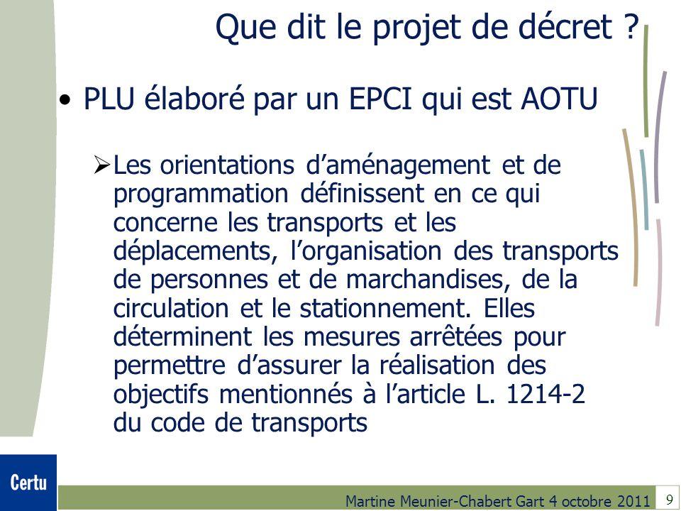 9 Martine Meunier-Chabert Gart 4 octobre 2011 Que dit le projet de décret ? PLU élaboré par un EPCI qui est AOTU Les orientations daménagement et de p