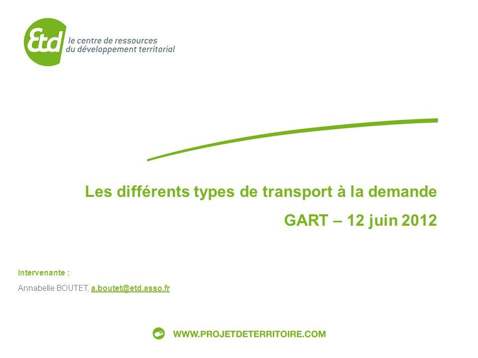 GART – Groupe de travail Système dinformation multimodale 12 juin 2012 Les différents types de transport à la demande GART – 12 juin 2012 Intervenante : Annabelle BOUTET, a.boutet@etd.asso.fr