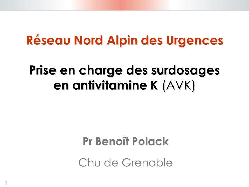 1 Réseau Nord Alpin des Urgences Prise en charge des surdosages en antivitamine K (AVK) Pr Benoît Polack Chu de Grenoble Pr Benoît Polack Chu de Greno