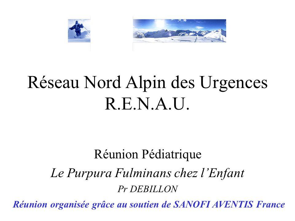 Réseau Nord Alpin des Urgences R.E.N.A.U. Réunion Pédiatrique Le Purpura Fulminans chez lEnfant Pr DEBILLON R.E.N.A.U Réunion organisée grâce au souti