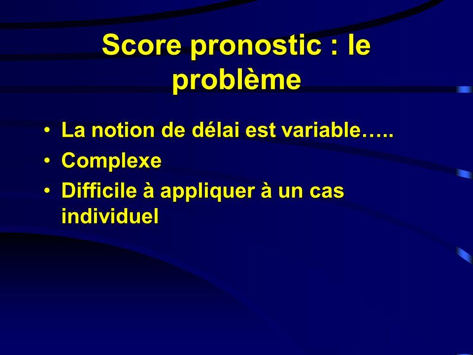 Score pronostic : le problème La notion de délai est variable…..La notion de délai est variable…..