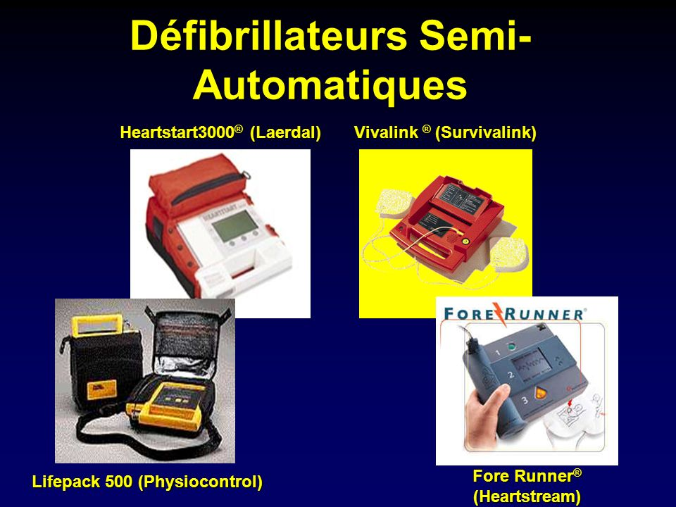 Défibrillateurs Semi- Automatiques Fore Runner ® (Heartstream) Vivalink ® (Survivalink) Lifepack 500 (Physiocontrol) Heartstart3000 ® (Laerdal)