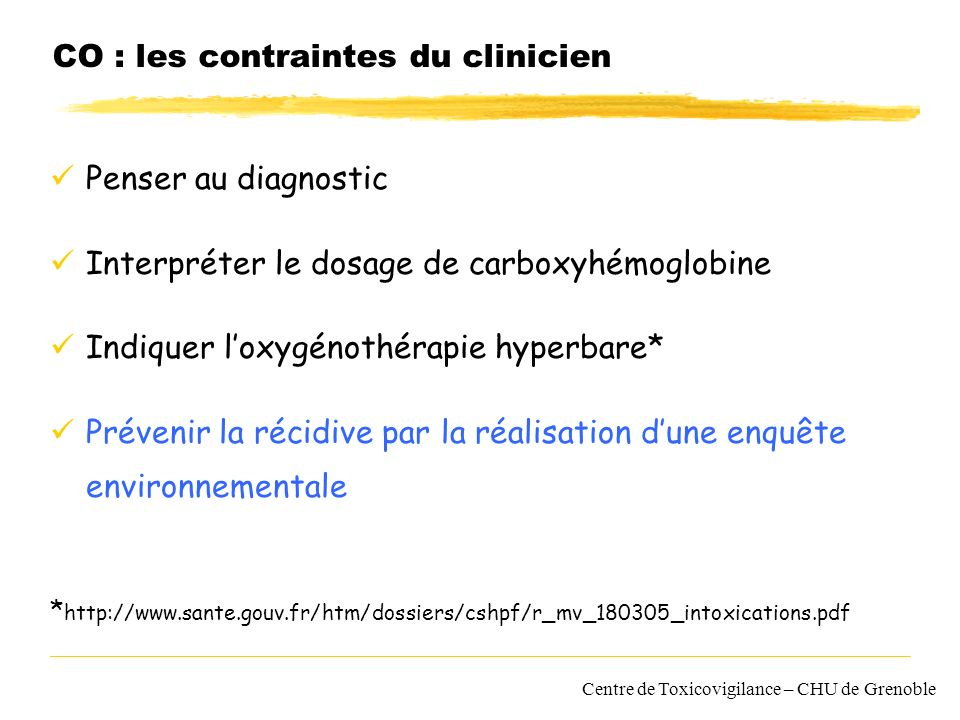 CO : les contraintes du clinicien Penser au diagnostic Interpréter le dosage de carboxyhémoglobine Indiquer loxygénothérapie hyperbare* Prévenir la ré