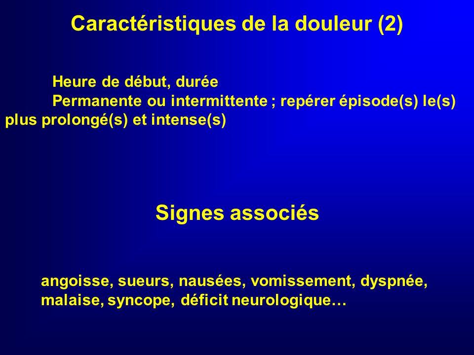 Caractéristiques de la douleur (1) ACC/AHA : J Am Coll Cardiol 2000 TypiqueTypique Rétrosternale ou médiane antérieure Striction ou brûlure, profonde Irradiation : membres supérieurs, mâchoire, cou, dos Semblable à douleur coronarienne antérieure Précédée de douleurs deffort, au repos et de même type Nitro-sensible (angor)Atypique Faible intensité Précordiale ou uniquement épigastrique Réduite à une irradiation Différente des douleurs coronariennes antérieures Non coronarienneNon coronarienne Inspiratoire, positionnelle, déclenchée par la palpation Punctiforme Irradiant aux membres inférieurs De quelques secondes ou de plusieurs jours Facilement rattachée à une cause connue extra cardiaque