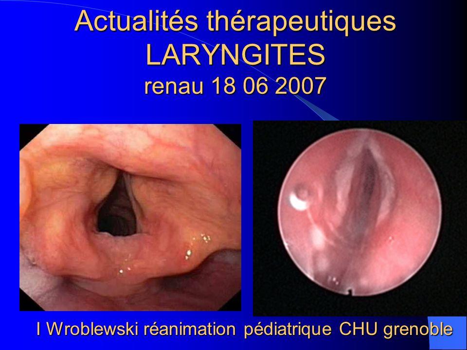 Actualités thérapeutiques LARYNGITES renau 18 06 2007 I Wroblewski réanimation pédiatrique CHU grenoble