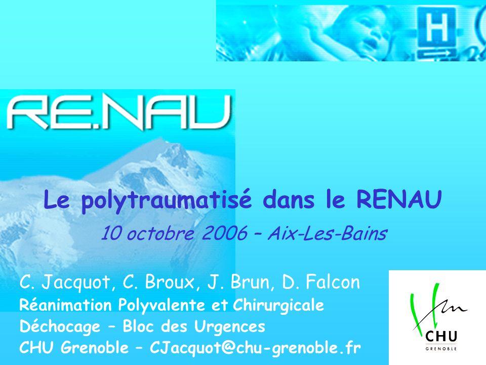 Le polytraumatisé dans le RENAU 10 octobre 2006 – Aix-Les-Bains C. Jacquot, C. Broux, J. Brun, D. Falcon Réanimation Polyvalente et Chirurgicale Décho