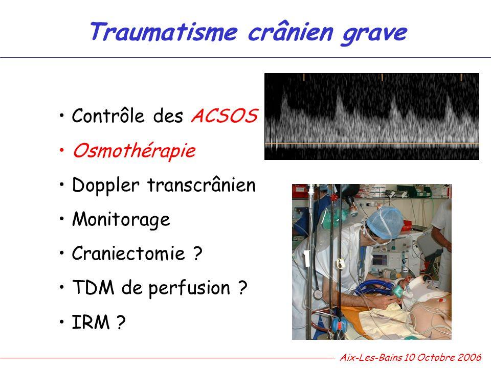 Traumatisme crânien grave Contrôle des ACSOS Osmothérapie Doppler transcrânien Monitorage Craniectomie ? TDM de perfusion ? IRM ? Aix-Les-Bains 10 Oct