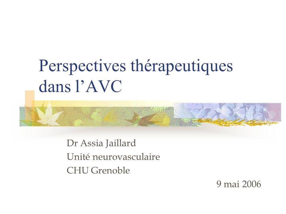 Perspectives thérapeutiques dans lAVC Dr Assia Jaillard Unité neurovasculaire CHU Grenoble 9 mai 2006