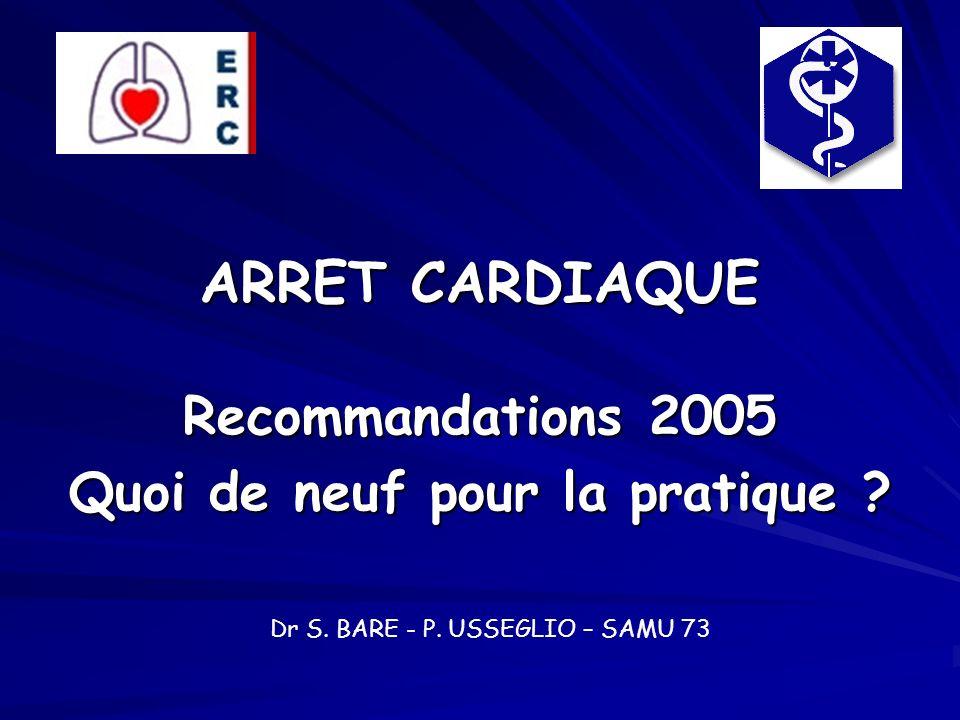 ARRET CARDIAQUE Recommandations 2005 Quoi de neuf pour la pratique ? Dr S. BARE - P. USSEGLIO – SAMU 73