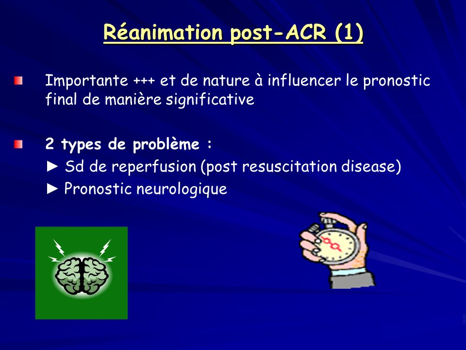 Réanimation post-ACR (1) Importante +++ et de nature à influencer le pronostic final de manière significative 2 types de problème : Sd de reperfusion