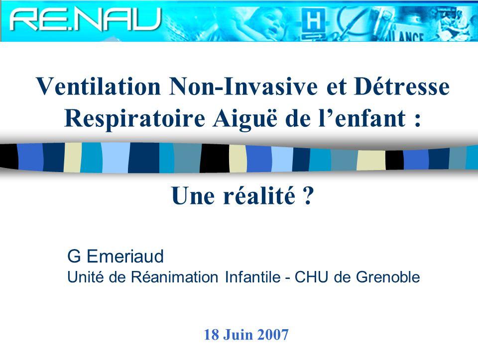 Ventilation Non-Invasive et Détresse Respiratoire Aiguë de lenfant : Une réalité ? G Emeriaud Unité de Réanimation Infantile - CHU de Grenoble 18 Juin