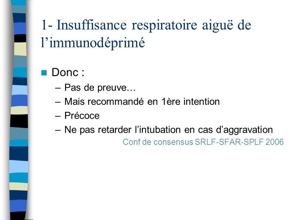 1- Insuffisance respiratoire aiguë de limmunodéprimé Donc : –Pas de preuve… –Mais recommandé en 1ère intention –Précoce –Ne pas retarder lintubation e
