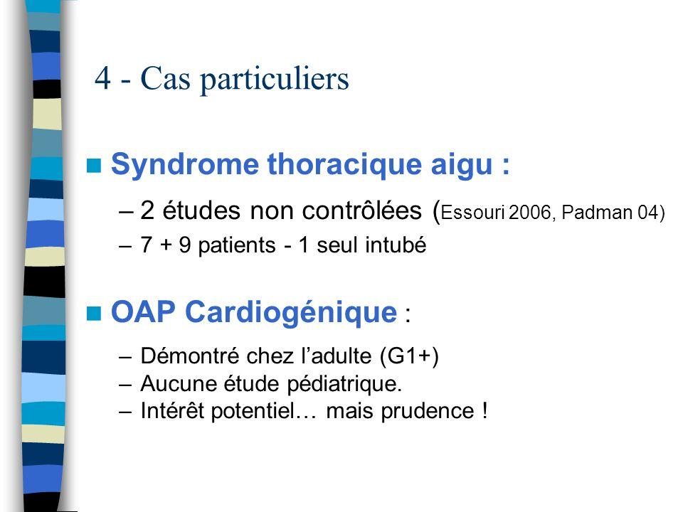 4 - Cas particuliers Syndrome thoracique aigu : –2 études non contrôlées ( Essouri 2006, Padman 04) –7 + 9 patients - 1 seul intubé OAP Cardiogénique