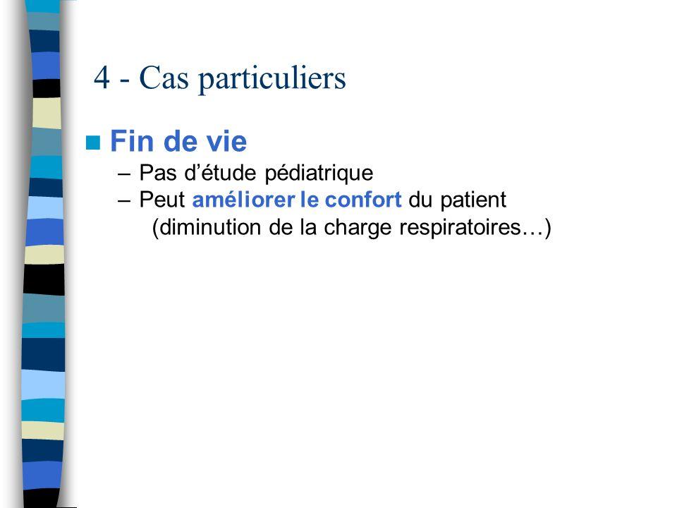 4 - Cas particuliers Fin de vie –Pas détude pédiatrique –Peut améliorer le confort du patient (diminution de la charge respiratoires…)