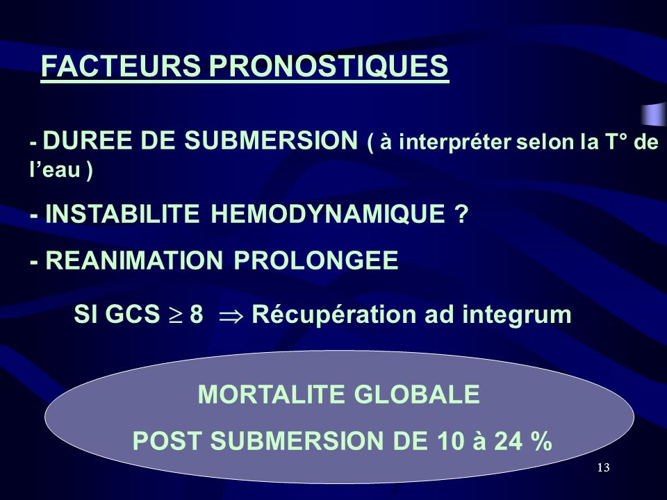13 FACTEURS PRONOSTIQUES SI GCS 8 Récupération ad integrum - DUREE DE SUBMERSION ( à interpréter selon la T° de leau ) - INSTABILITE HEMODYNAMIQUE ? -