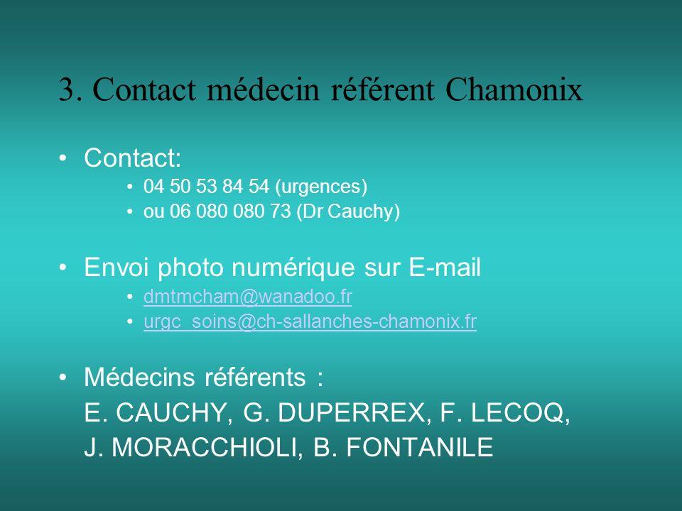 3. Contact médecin référent Chamonix Contact: 04 50 53 84 54 (urgences) ou 06 080 080 73 (Dr Cauchy) Envoi photo numérique sur E-mail dmtmcham@wanadoo