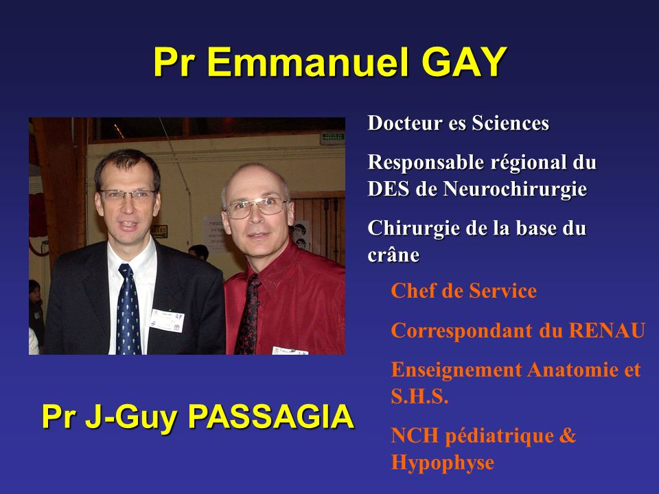 Pr Emmanuel GAY Docteur es Sciences Responsable régional du DES de Neurochirurgie Chirurgie de la base du crâne Pr J-Guy PASSAGIA Chef de Service Corr