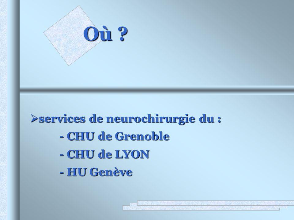Où ? services de neurochirurgie du : services de neurochirurgie du : - CHU de Grenoble - CHU de LYON - HU Genève