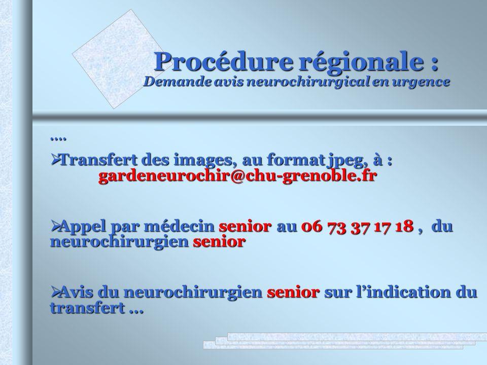 Procédure régionale : Demande avis neurochirurgical en urgence …. Transfert des images, au format jpeg, à : gardeneurochir@chu-grenoble.fr Transfert d