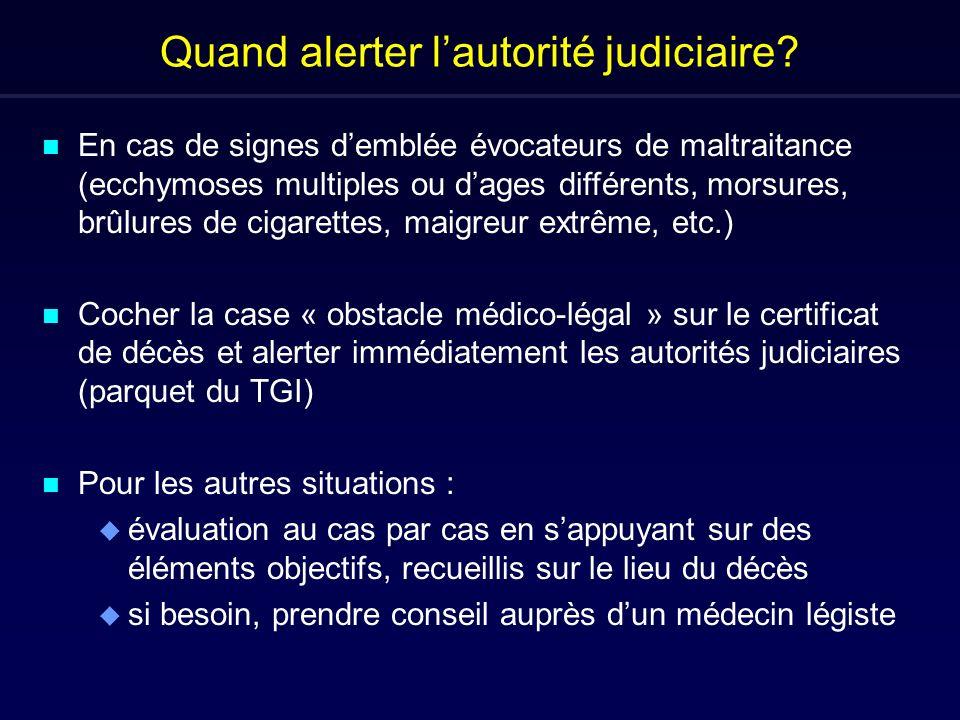Quand alerter lautorité judiciaire? n En cas de signes demblée évocateurs de maltraitance (ecchymoses multiples ou dages différents, morsures, brûlure