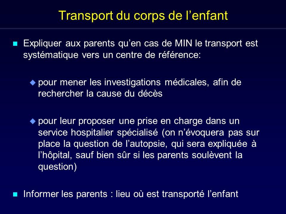 Transport du corps de lenfant n Expliquer aux parents quen cas de MIN le transport est systématique vers un centre de référence: u pour mener les inve