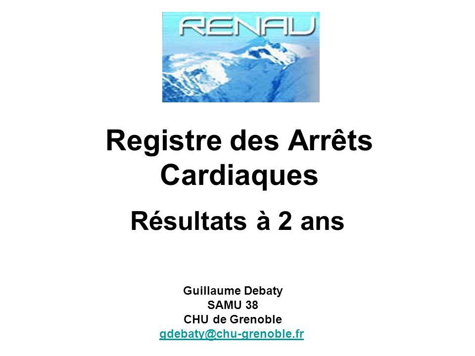 Registre des Arrêts Cardiaques Résultats à 2 ans Guillaume Debaty SAMU 38 CHU de Grenoble gdebaty@chu-grenoble.fr