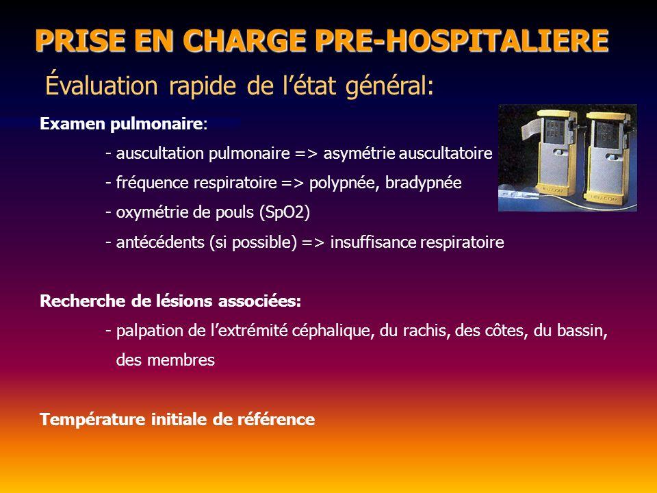 PRISE EN CHARGE PRE-HOSPITALIERE Évaluation rapide de létat général: Examen pulmonaire: - auscultation pulmonaire => asymétrie auscultatoire - fréquence respiratoire => polypnée, bradypnée - oxymétrie de pouls (SpO2) - antécédents (si possible) => insuffisance respiratoire Recherche de lésions associées: - palpation de lextrémité céphalique, du rachis, des côtes, du bassin, des membres Température initiale de référence