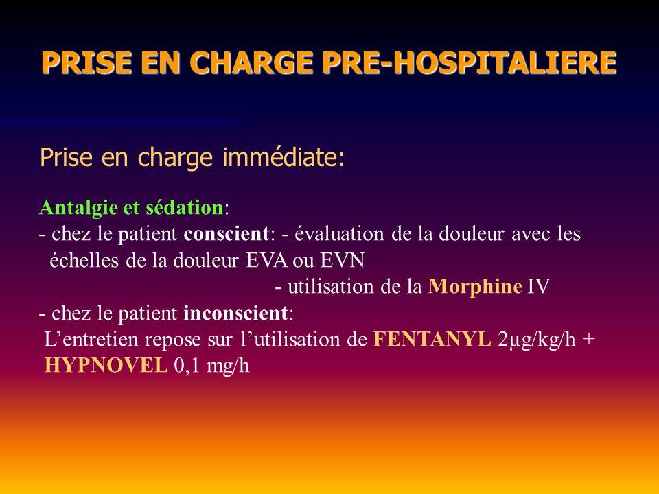 PRISE EN CHARGE PRE-HOSPITALIERE PRISE EN CHARGE PRE-HOSPITALIERE Prise en charge immédiate: Antalgie et sédation: - chez le patient conscient: - éval