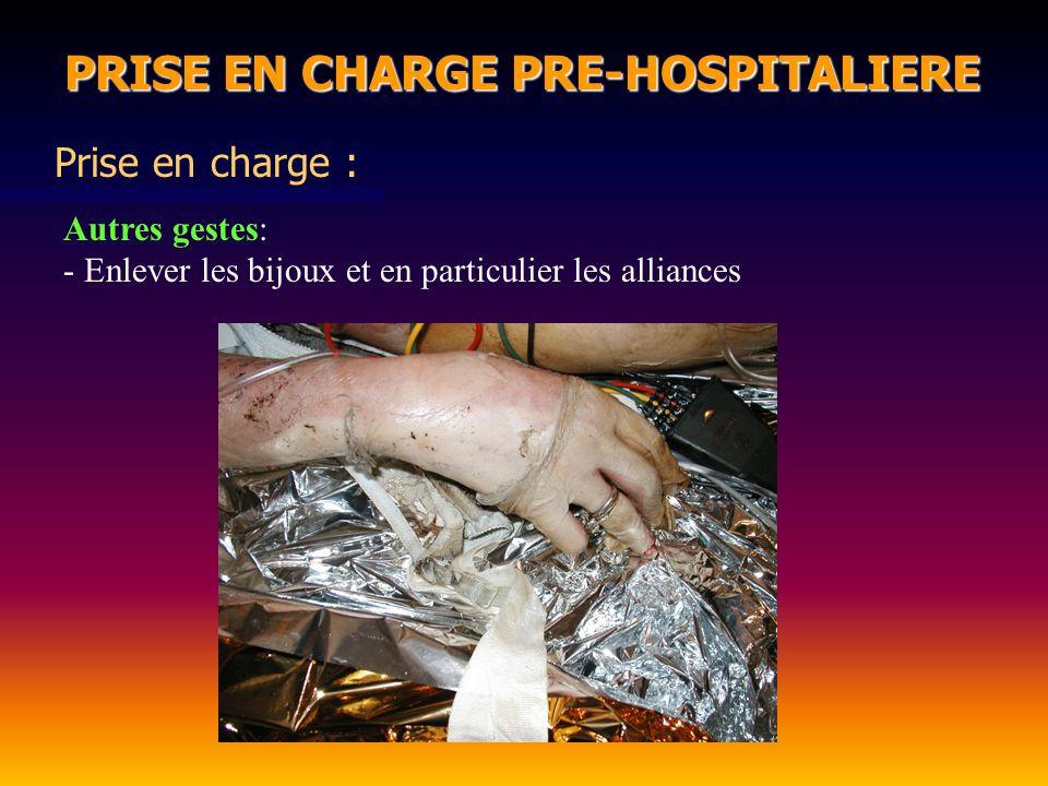 PRISE EN CHARGE PRE-HOSPITALIERE PRISE EN CHARGE PRE-HOSPITALIERE Prise en charge : Autres gestes: - Enlever les bijoux et en particulier les alliance