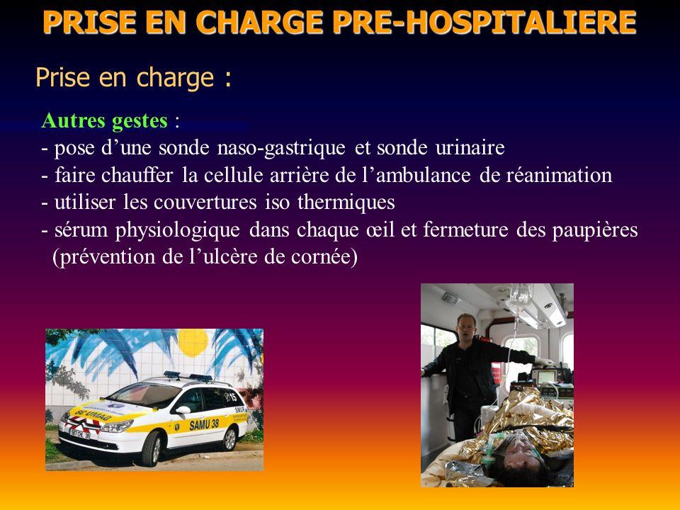 PRISE EN CHARGE PRE-HOSPITALIERE PRISE EN CHARGE PRE-HOSPITALIERE Prise en charge : Autres gestes : - pose dune sonde naso-gastrique et sonde urinaire