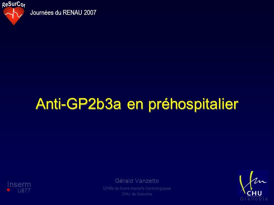 Anti-GP2b3a en préhospitalier Gérald Vanzetto Unit é de Soins intensifs Cardiologiques CHU de Grenoble Inserm U877 G r e n o b l e Journées du RENAU 2