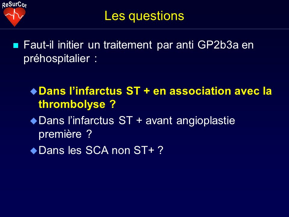 Les questions n Faut-il initier un traitement par anti GP2b3a en préhospitalier : u Dans linfarctus ST + en association avec la thrombolyse ? u Dans l