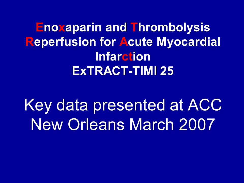 Enoxaparin and Thrombolysis Reperfusion for Acute Myocardial Infarction ExTRACT-TIMI 25 Key data presented at ACC New Orleans March 2007