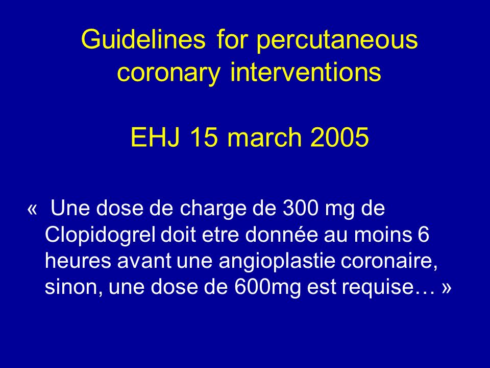 Guidelines for percutaneous coronary interventions EHJ 15 march 2005 « Une dose de charge de 300 mg de Clopidogrel doit etre donnée au moins 6 heures avant une angioplastie coronaire, sinon, une dose de 600mg est requise… »
